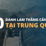 TOP 10 DANH LAM THẮNG CẢNH TẠI TRUNG QUỐC