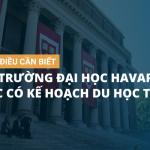Các điều nên biết về trường đại học Havard lúc có kế hoạch du học tại Mỹ
