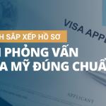Cách sắp xếp hồ sơ phỏng vấn visa Mỹ đúng chuẩn