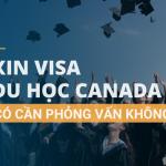 Xin visa Canada đi du học có cần phỏng vấn không?
