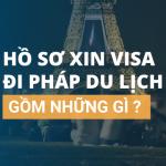 Hồ sơ xin visa Pháp đi du lịch gồm những gì?