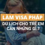 lam-visa-phap-cho-tre-em-di-du-lich-can-nhung-gi-