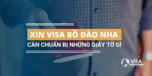 Xin visa đi Bồ Đào Nha cần chuẩn bị những giấy tờ gì?