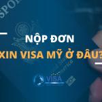 Nộp đơn xin visa Mỹ ở đâu?