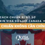 Cách chuẩn bị hồ sơ xin visa du lịch Canada 'chuẩn không cần chỉnh'